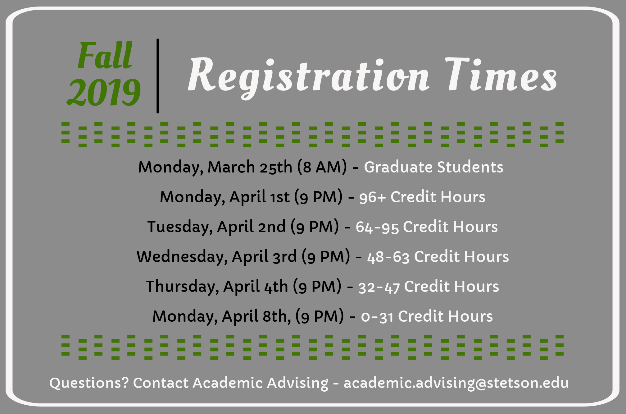 Fall 2019 Registration Times. Monday, March 25th (8 AM) Graduate Students. Monday, April 1st (9 PM) 96+ Credit Hours. Tuesday, April 2nd (9 PM) 64-95 Credit Hours. Wednesday, April 3rd (9 PM) 48-63 Credit Hours. Thursday, April 4th (9 PM) 32-47 Credit Hours. Monday, April 8th (9 PM) 0-31 Credit Hours.
